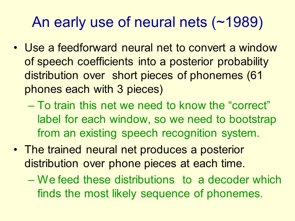 An early use of neural nets (~1989) Use a feedforward neural net to convert a window of speech coefficients into a posterior probability distribution