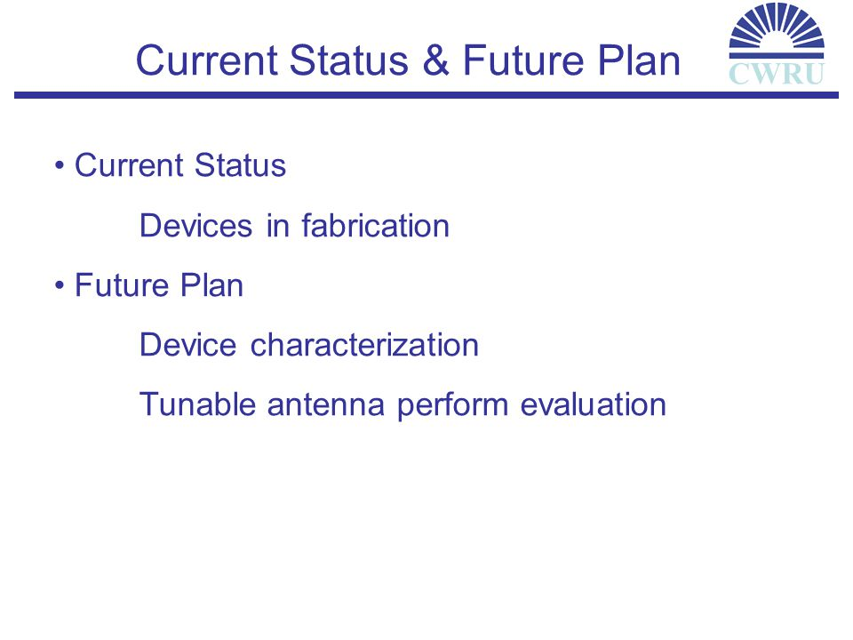 CWRU Current Status & Future Plan Current Status Devices in fabrication Future Plan Device characterization Tunable antenna perform evaluation