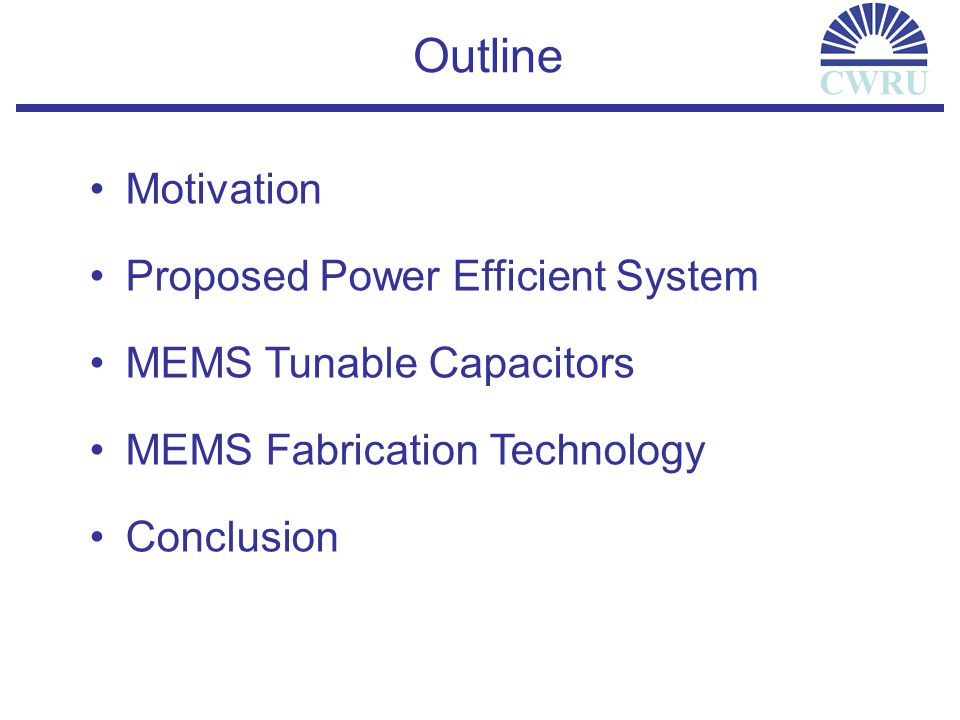 Motivation CWRU 3 dB Loss 2 W PA output 1 W @ antenna Shortened battery life Degraded receiver sensitivity Conventional Radio Front-End Architecture Receive LNA Image Reject Receive BPF Receive Mixer Transmit PA Image Reject Transmit BPF Transmit Mixer Main LO Offset LO Antenna Duplexer Low Power Transceiver: Critical for Wireless Communication