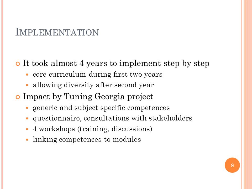 I MPLEMENTATION It took almost 4 years to implement step by step core curriculum during first two years allowing diversity after second year Impact by Tuning Georgia project generic and subject specific competences questionnaire, consultations with stakeholders 4 workshops (training, discussions) linking competences to modules 8