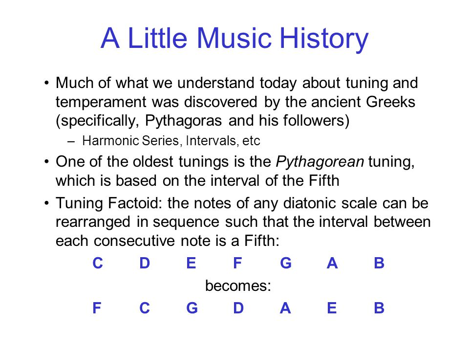 A Little Music History Much of what we understand today about tuning and temperament was discovered by the ancient Greeks (specifically, Pythagoras and his followers) –Harmonic Series, Intervals, etc One of the oldest tunings is the Pythagorean tuning, which is based on the interval of the Fifth Tuning Factoid: the notes of any diatonic scale can be rearranged in sequence such that the interval between each consecutive note is a Fifth: CDEFGAB becomes: FCGDAEB