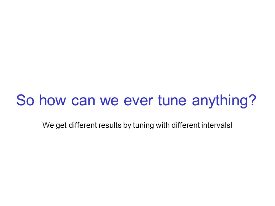 So how can we ever tune anything We get different results by tuning with different intervals!