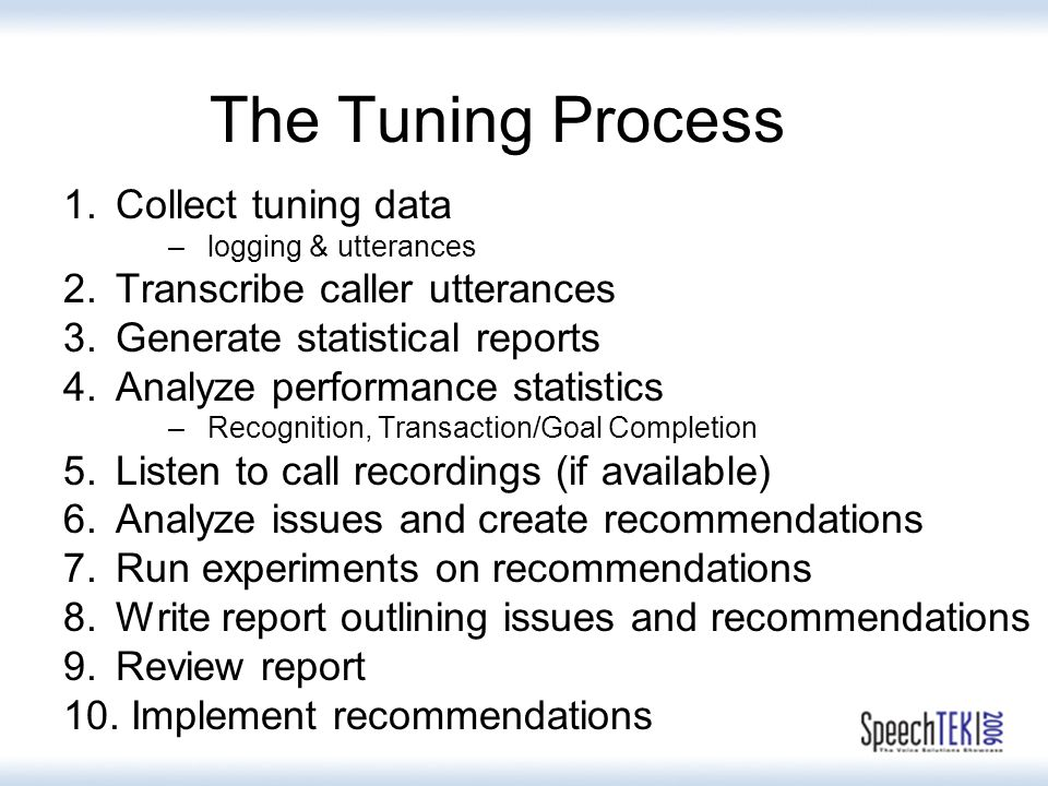 1.Collect tuning data –logging & utterances 2.Transcribe caller utterances 3.Generate statistical reports 4.Analyze performance statistics –Recognition, Transaction/Goal Completion 5.Listen to call recordings (if available) 6.Analyze issues and create recommendations 7.Run experiments on recommendations 8.Write report outlining issues and recommendations 9.Review report 10.
