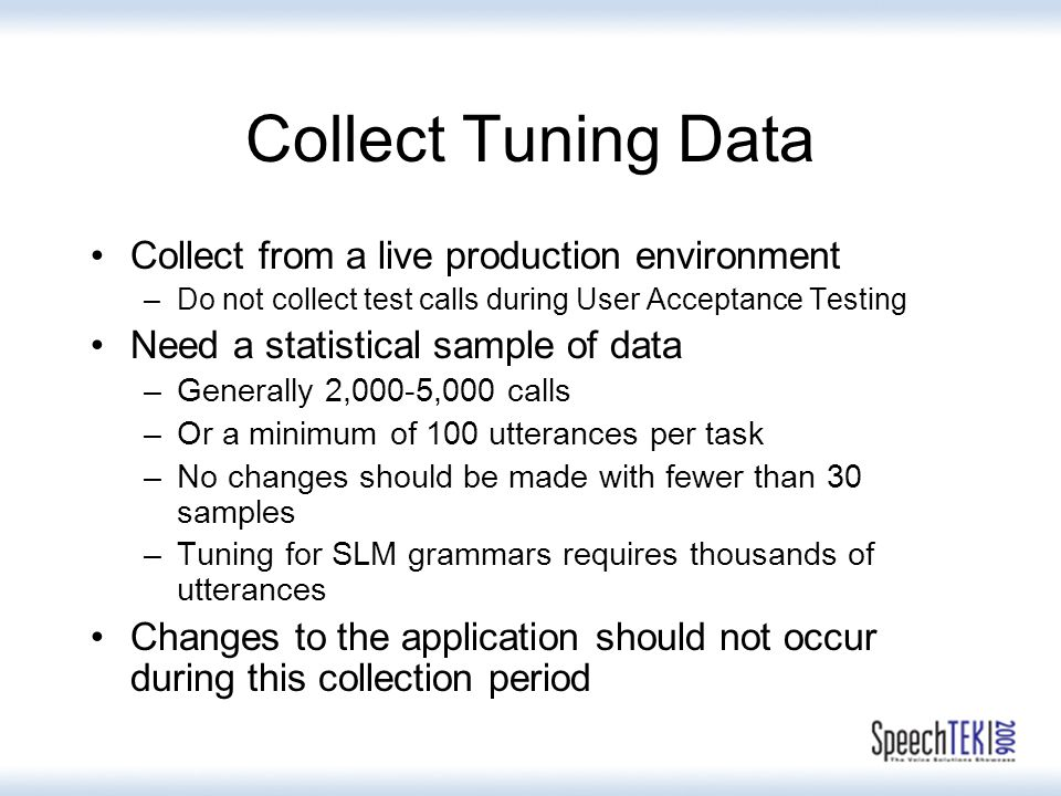 Collect Tuning Data Collect from a live production environment –Do not collect test calls during User Acceptance Testing Need a statistical sample of