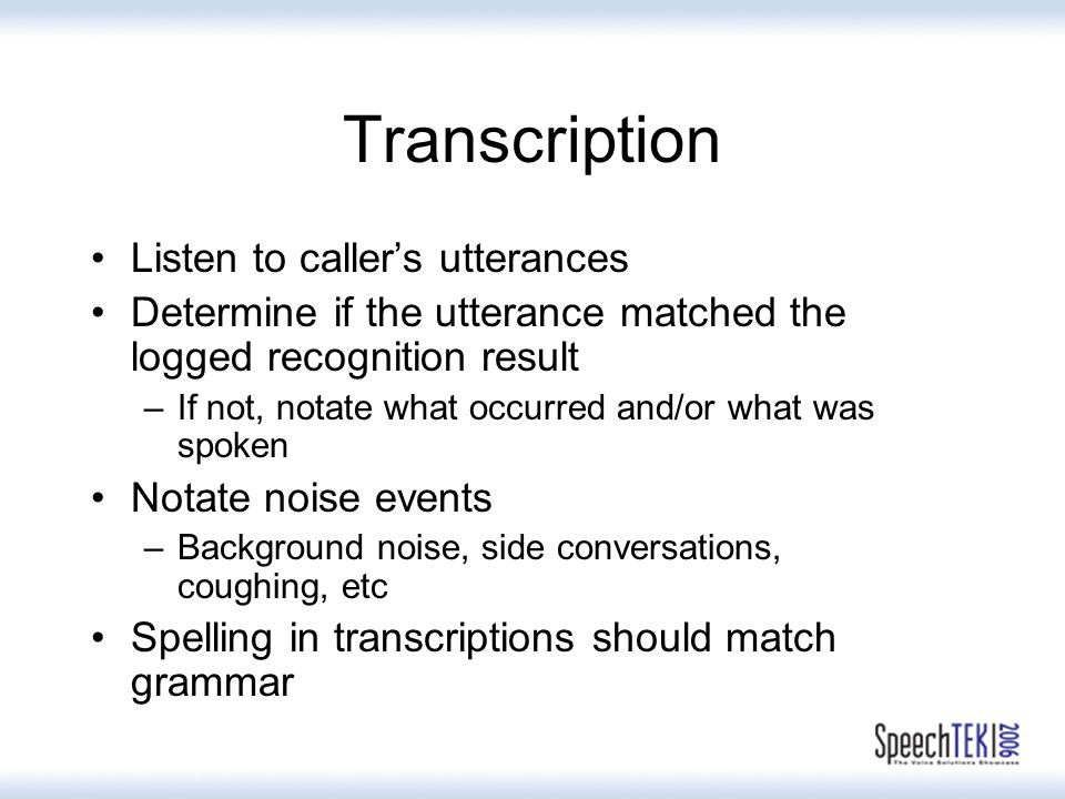 Transcription Listen to callers utterances Determine if the utterance matched the logged recognition result –If not, notate what occurred and/or what was spoken Notate noise events –Background noise, side conversations, coughing, etc Spelling in transcriptions should match grammar