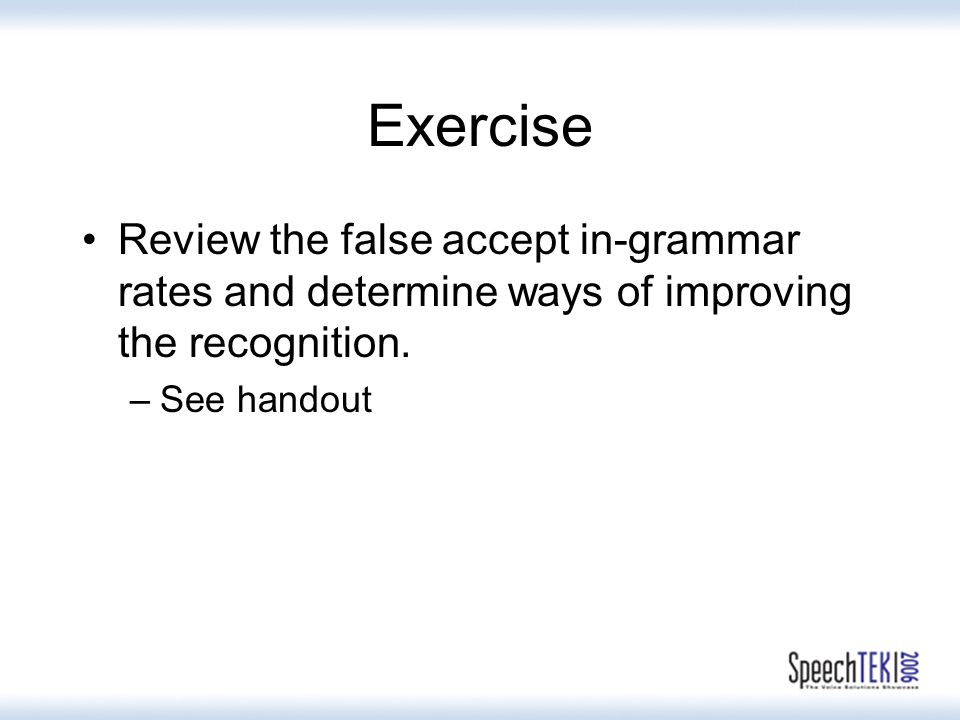 Exercise Review the false accept in-grammar rates and determine ways of improving the recognition.