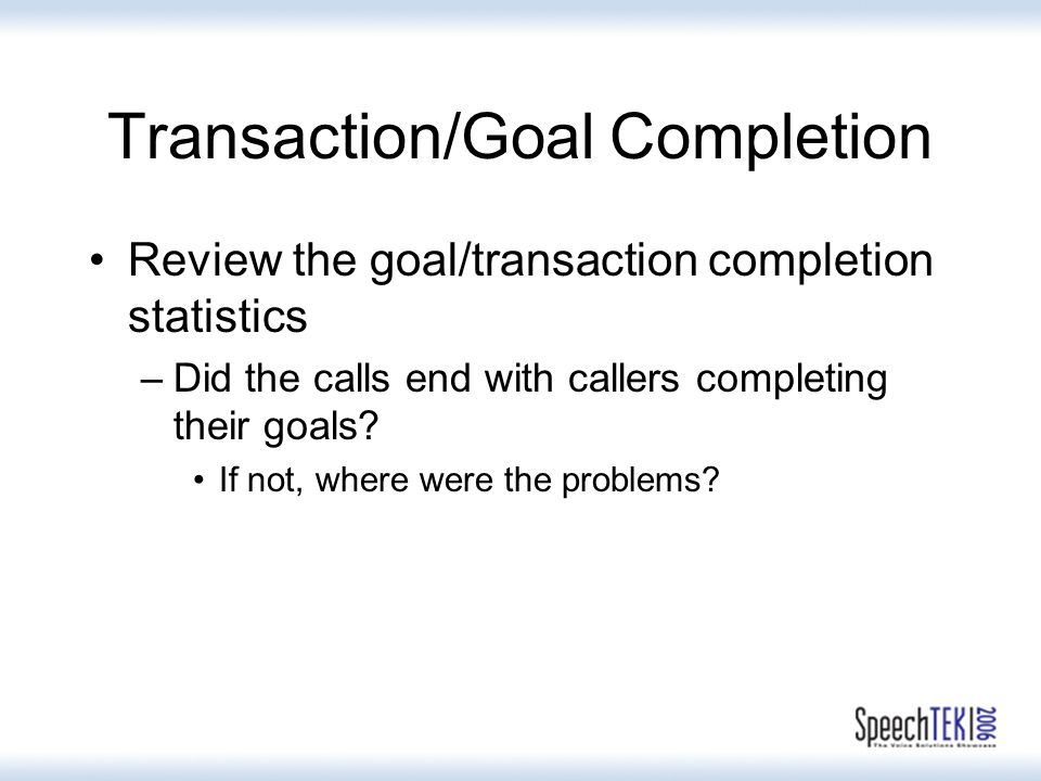 Transaction/Goal Completion Review the goal/transaction completion statistics –Did the calls end with callers completing their goals.