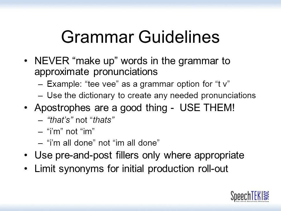 Grammar Guidelines NEVER make up words in the grammar to approximate pronunciations –Example: tee vee as a grammar option for t v –Use the dictionary to create any needed pronunciations Apostrophes are a good thing - USE THEM.