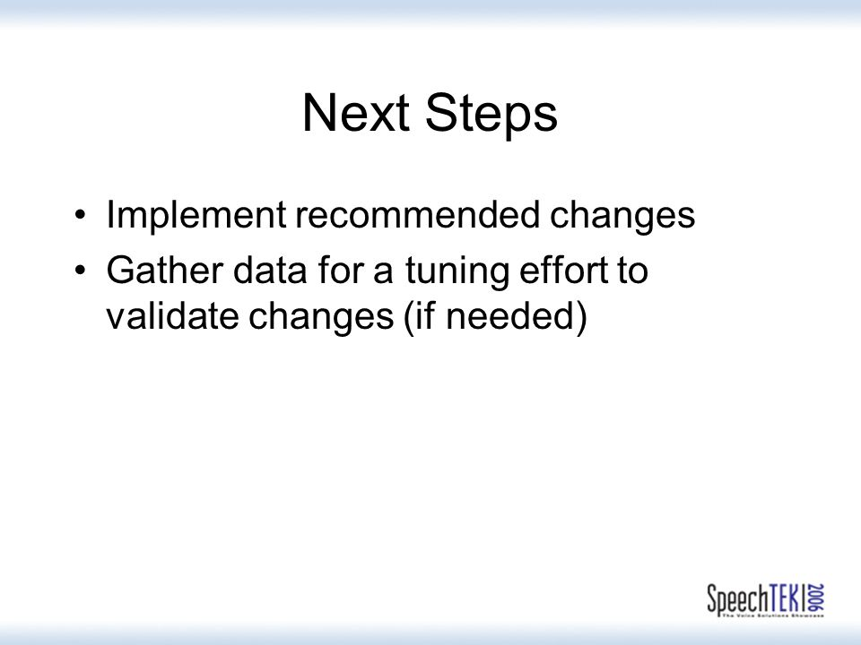 Next Steps Implement recommended changes Gather data for a tuning effort to validate changes (if needed)