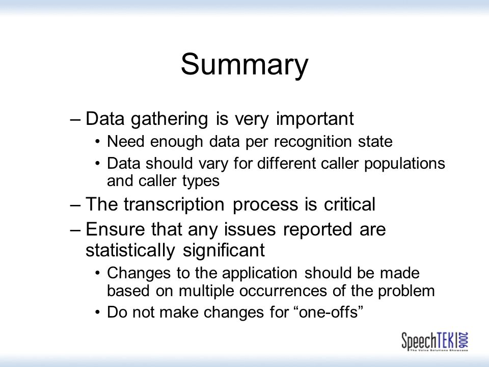 Summary –Data gathering is very important Need enough data per recognition state Data should vary for different caller populations and caller types –The transcription process is critical –Ensure that any issues reported are statistically significant Changes to the application should be made based on multiple occurrences of the problem Do not make changes for one-offs