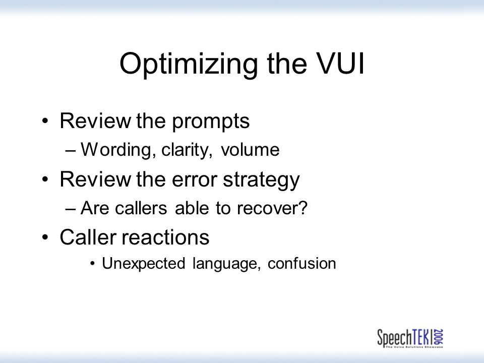 Optimizing the VUI Review the prompts –Wording, clarity, volume Review the error strategy –Are callers able to recover.