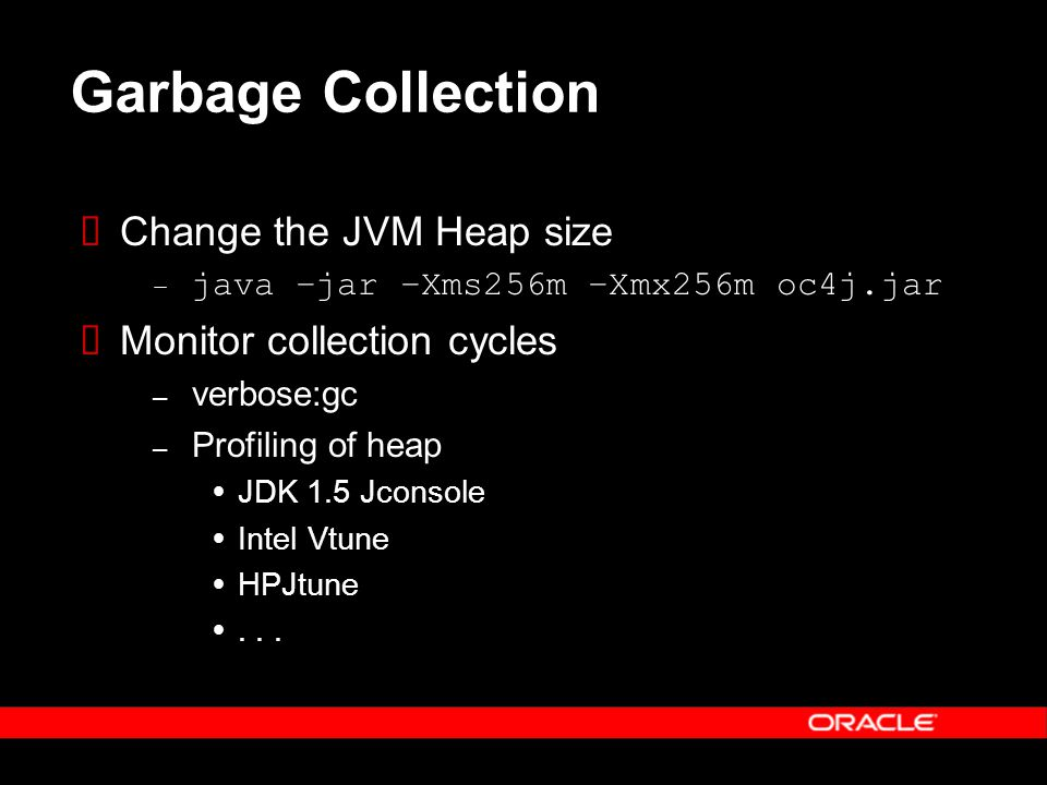 Garbage Collection Change the JVM Heap size – java –jar –Xms256m –Xmx256m oc4j.jar Monitor collection cycles – verbose:gc – Profiling of heap JDK 1.5 Jconsole Intel Vtune HPJtune...