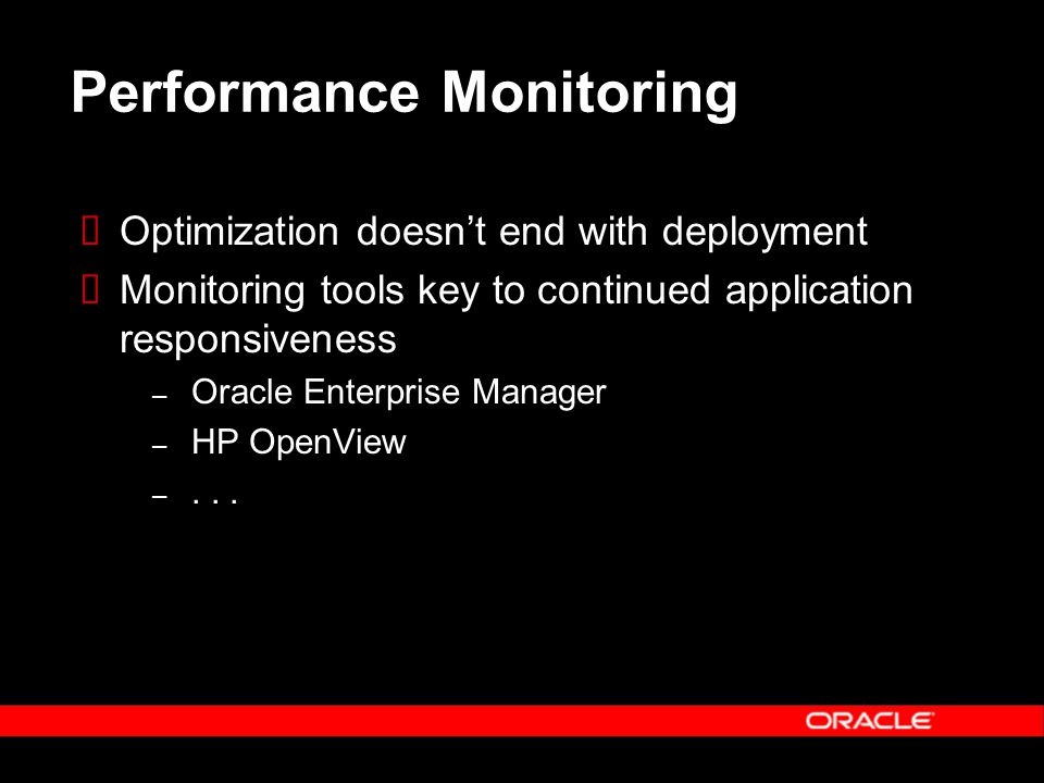 Optimization doesnt end with deployment Monitoring tools key to continued application responsiveness – Oracle Enterprise Manager – HP OpenView –...
