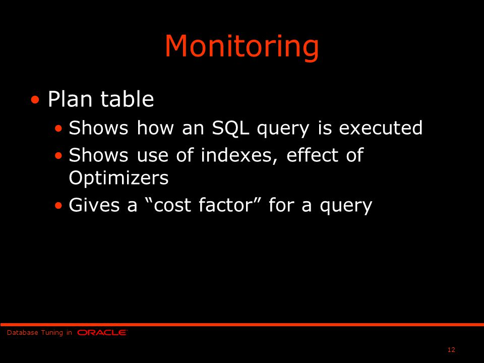 Database Tuning in 12 Monitoring Plan table Shows how an SQL query is executed Shows use of indexes, effect of Optimizers Gives a cost factor for a query
