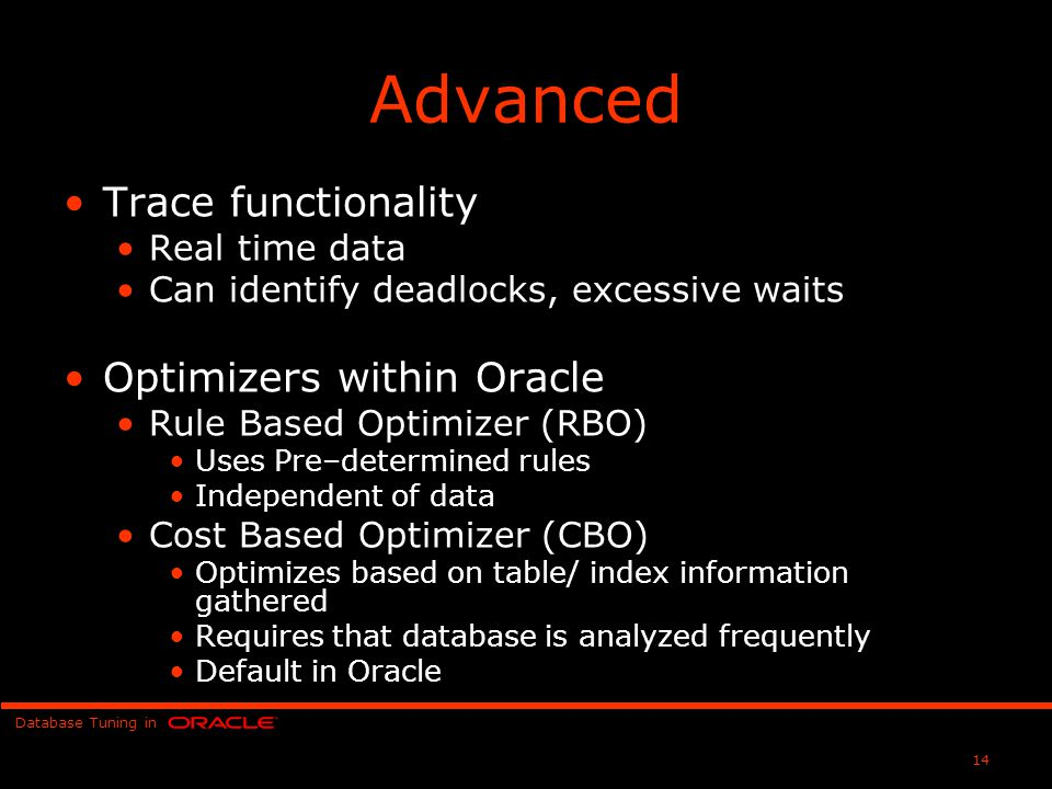 Database Tuning in 14 Advanced Trace functionality Real time data Can identify deadlocks, excessive waits Optimizers within Oracle Rule Based Optimizer (RBO) Uses Pre–determined rules Independent of data Cost Based Optimizer (CBO) Optimizes based on table/ index information gathered Requires that database is analyzed frequently Default in Oracle