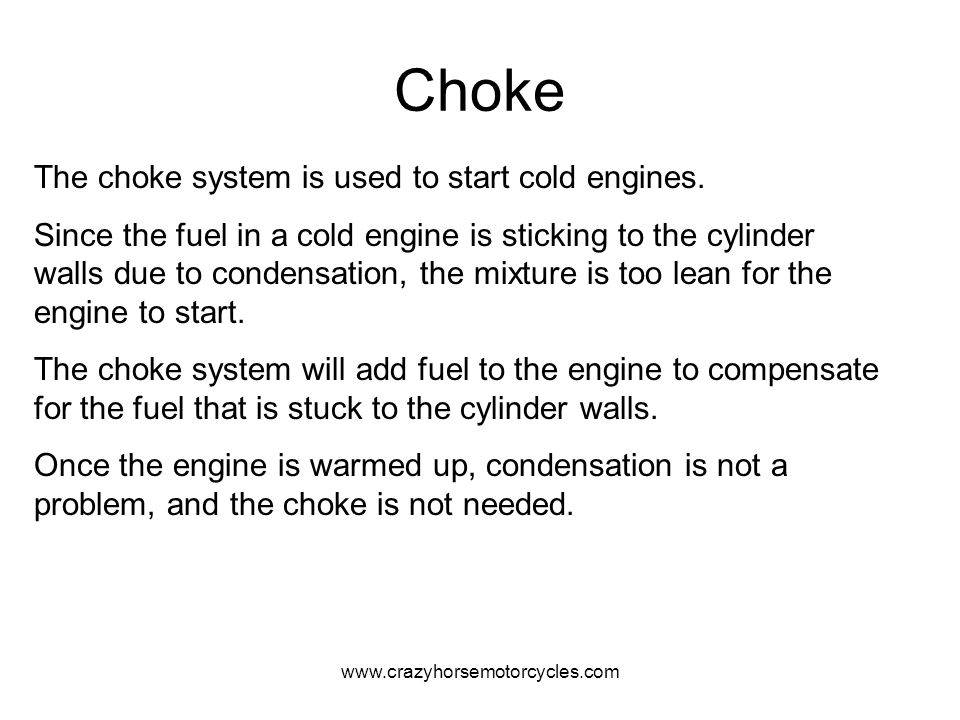www.crazyhorsemotorcycles.com Choke The choke system is used to start cold engines. Since the fuel in a cold engine is sticking to the cylinder walls
