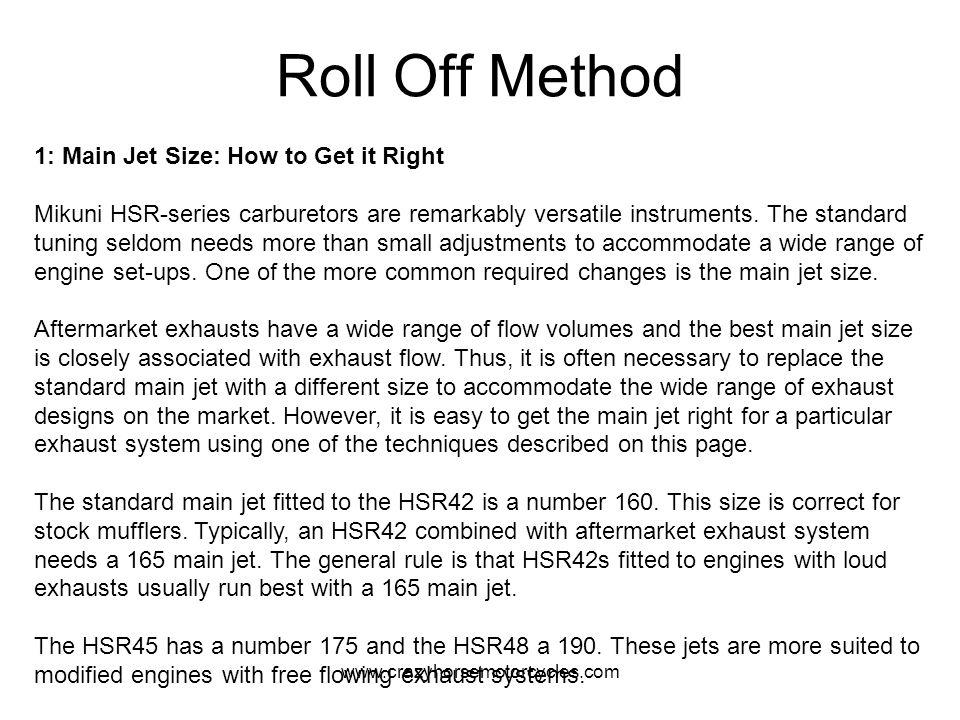 www.crazyhorsemotorcycles.com Roll Off Method 1: Main Jet Size: How to Get it Right Mikuni HSR-series carburetors are remarkably versatile instruments