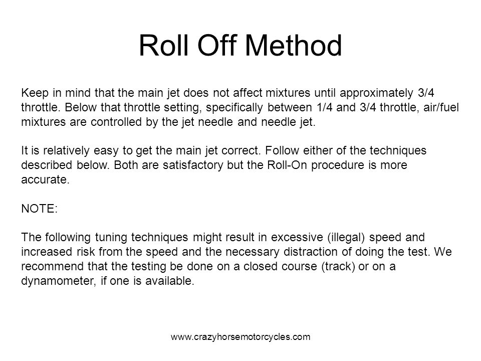 www.crazyhorsemotorcycles.com Roll Off Method Keep in mind that the main jet does not affect mixtures until approximately 3/4 throttle. Below that thr