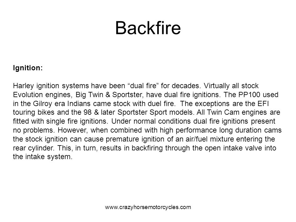 www.crazyhorsemotorcycles.com Backfire Ignition: Harley ignition systems have been dual fire for decades. Virtually all stock Evolution engines, Big T