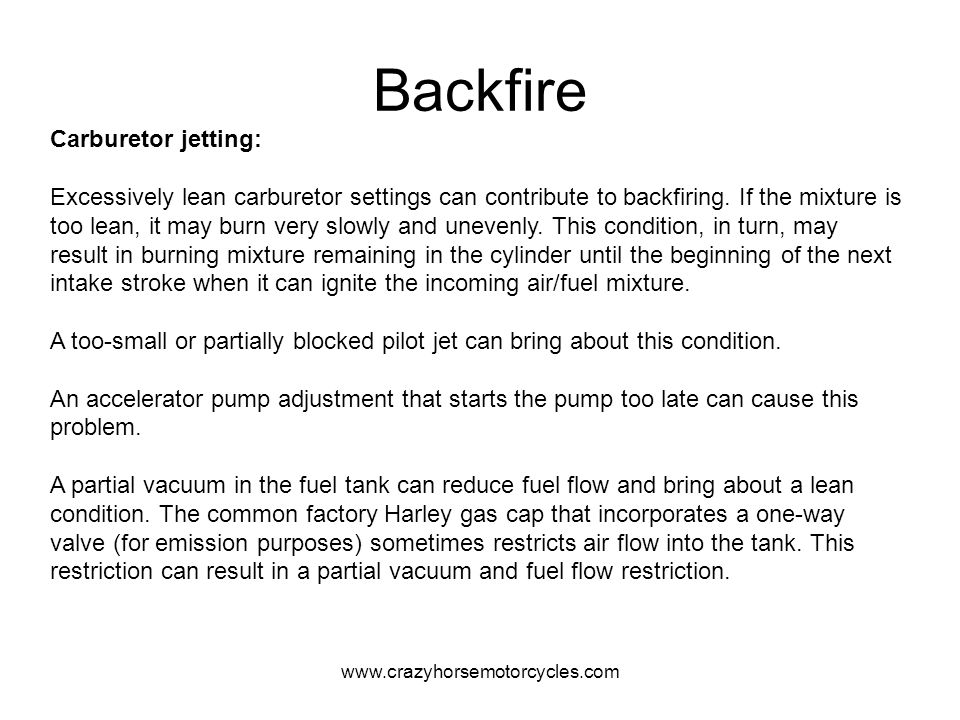 www.crazyhorsemotorcycles.com Backfire Carburetor jetting: Excessively lean carburetor settings can contribute to backfiring. If the mixture is too le