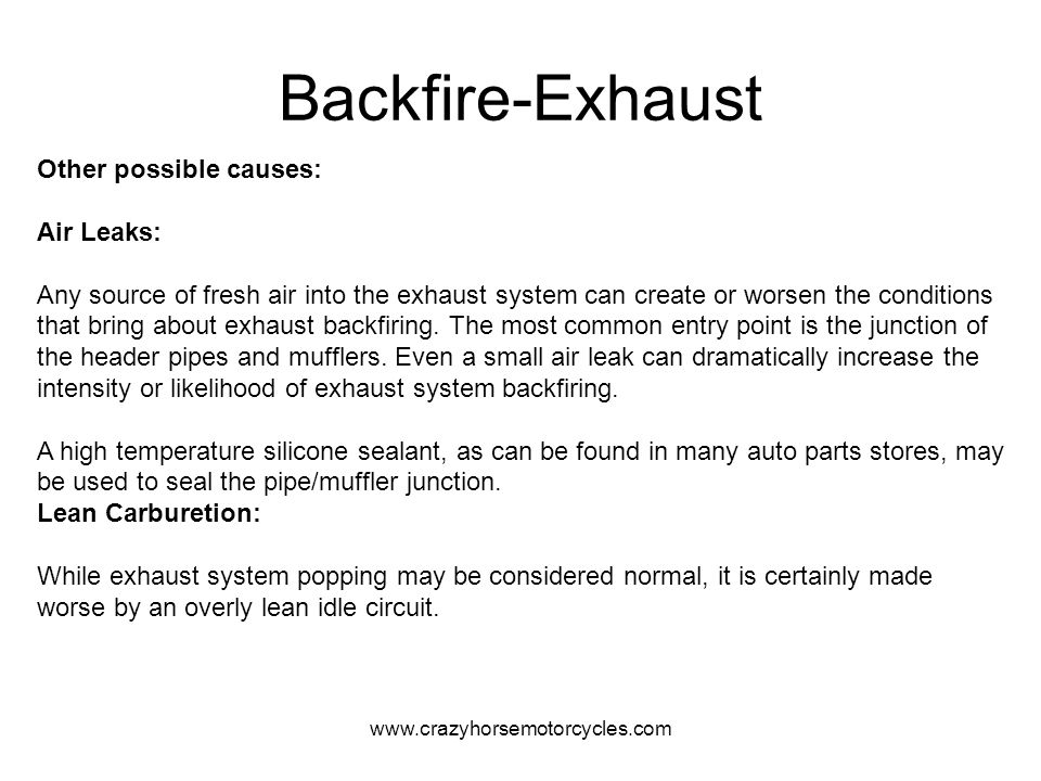www.crazyhorsemotorcycles.com Backfire-Exhaust Other possible causes: Air Leaks: Any source of fresh air into the exhaust system can create or worsen
