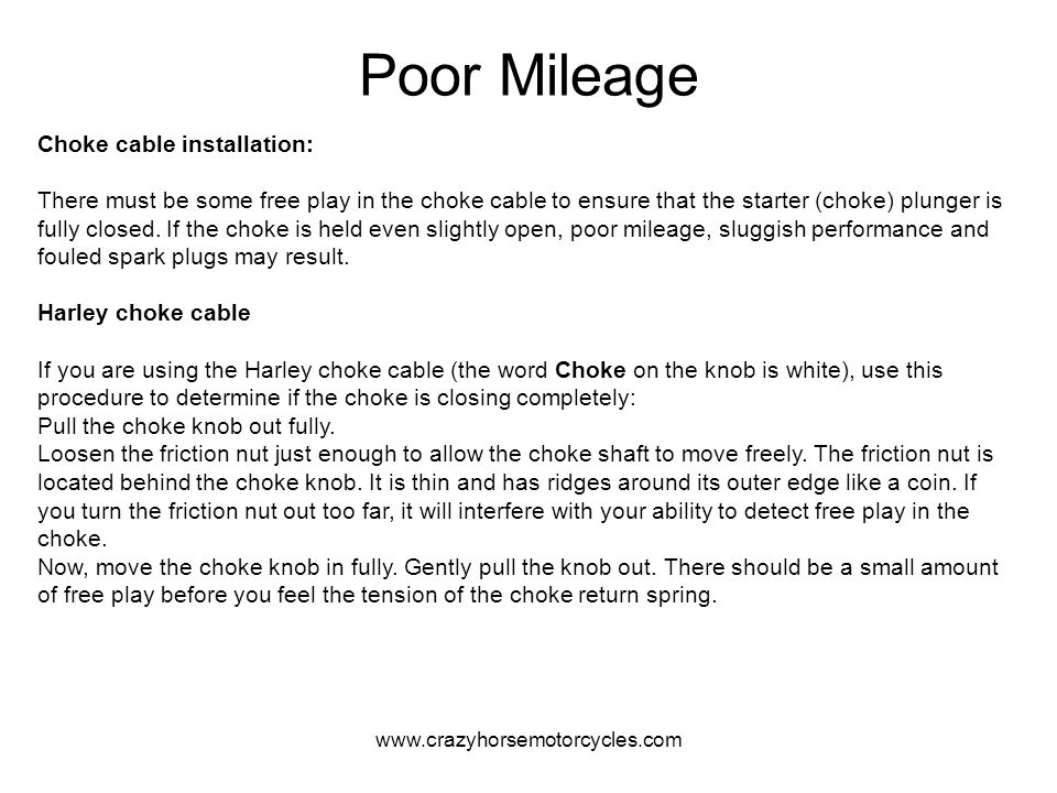 www.crazyhorsemotorcycles.com Poor Mileage Choke cable installation: There must be some free play in the choke cable to ensure that the starter (choke