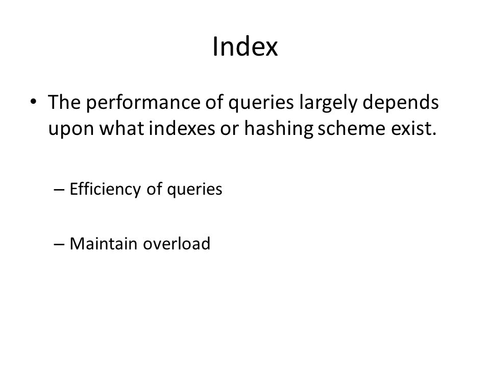 Index The performance of queries largely depends upon what indexes or hashing scheme exist. – Efficiency of queries – Maintain overload