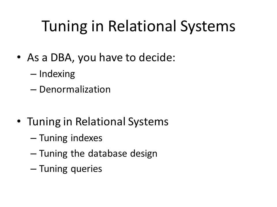 Tuning in Relational Systems As a DBA, you have to decide: – Indexing – Denormalization Tuning in Relational Systems – Tuning indexes – Tuning the dat