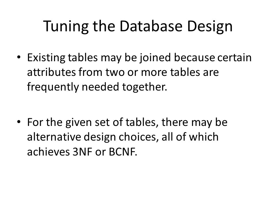 Tuning the Database Design Existing tables may be joined because certain attributes from two or more tables are frequently needed together.