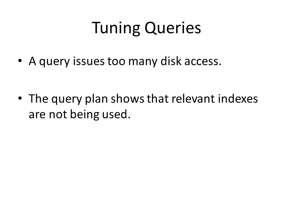 Tuning Queries A query issues too many disk access. The query plan shows that relevant indexes are not being used.
