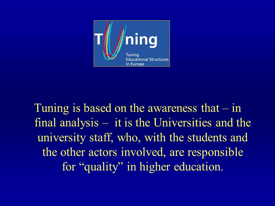 Tuning is based on the awareness that – in final analysis – it is the Universities and the university staff, who, with the students and the other actors involved, are responsible for quality in higher education.