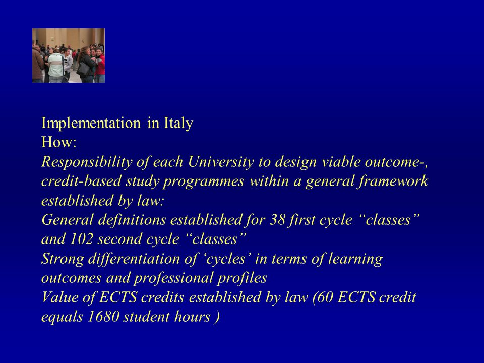 Implementation in Italy How: Responsibility of each University to design viable outcome-, credit-based study programmes within a general framework established by law: General definitions established for 38 first cycle classes and 102 second cycle classes Strong differentiation of cycles in terms of learning outcomes and professional profiles Value of ECTS credits established by law (60 ECTS credit equals 1680 student hours )