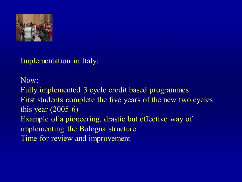 Implementation in Italy: Now: Fully implemented 3 cycle credit based programmes First students complete the five years of the new two cycles this year (2005-6) Example of a pioneering, drastic but effective way of implementing the Bologna structure Time for review and improvement