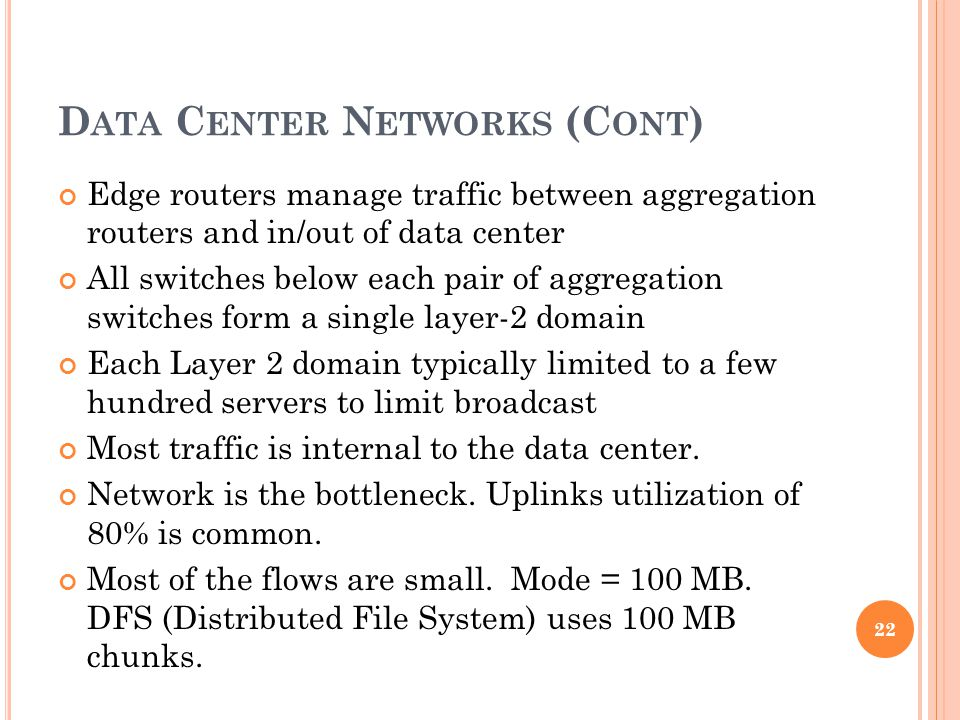 D ATA C ENTER N ETWORKS (C ONT ) Edge routers manage traffic between aggregation routers and in/out of data center All switches below each pair of aggregation switches form a single layer-2 domain Each Layer 2 domain typically limited to a few hundred servers to limit broadcast Most traffic is internal to the data center.