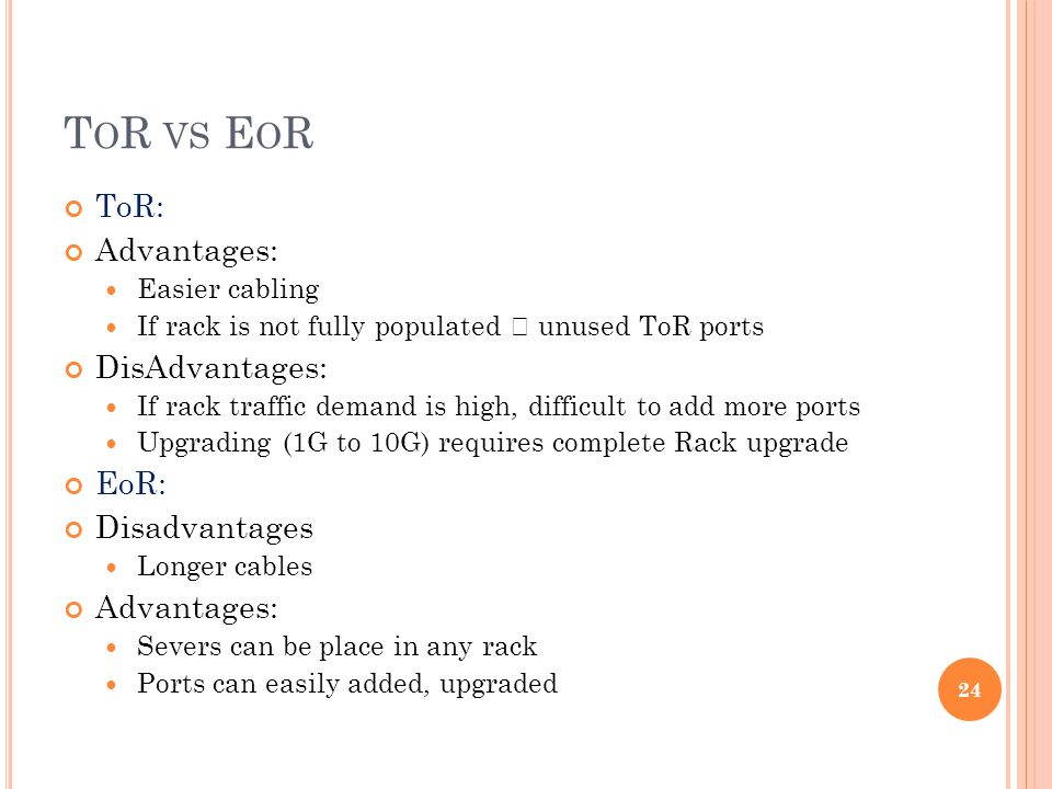T O R VS E O R ToR: Advantages: Easier cabling If rack is not fully populated unused ToR ports DisAdvantages: If rack traffic demand is high, difficult to add more ports Upgrading (1G to 10G) requires complete Rack upgrade EoR: Disadvantages Longer cables Advantages: Severs can be place in any rack Ports can easily added, upgraded 24