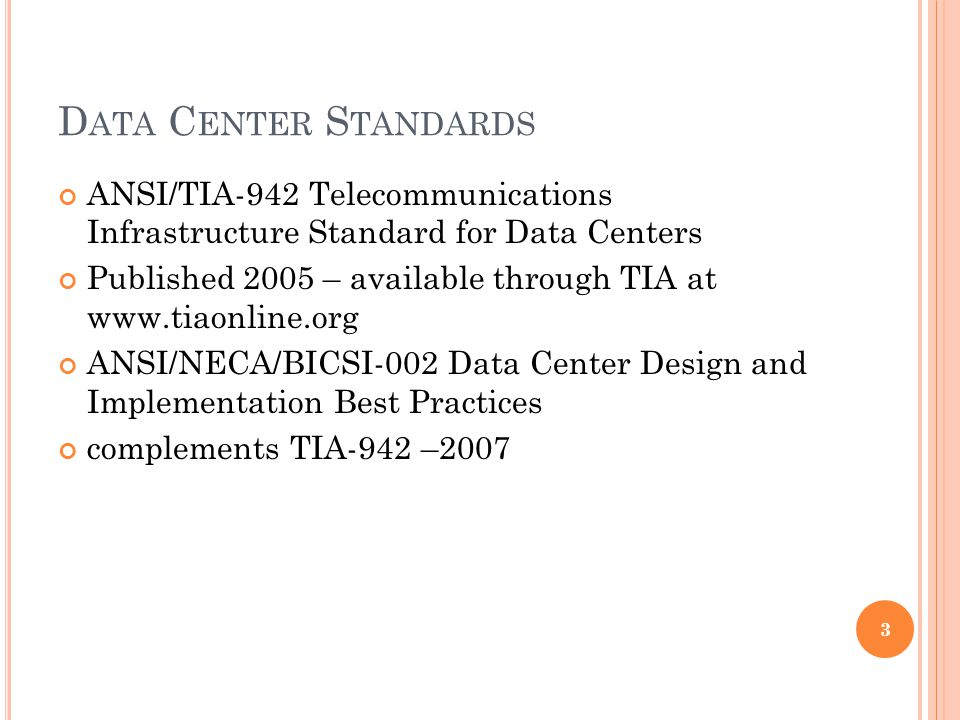 D ATA C ENTER S TANDARDS ANSI/TIA-942 Telecommunications Infrastructure Standard for Data Centers Published 2005 – available through TIA at www.tiaonline.org ANSI/NECA/BICSI-002 Data Center Design and Implementation Best Practices complements TIA-942 –2007 3