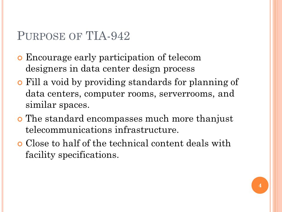 P URPOSE OF TIA-942 Encourage early participation of telecom designers in data center design process Fill a void by providing standards for planning of data centers, computer rooms, serverrooms, and similar spaces.