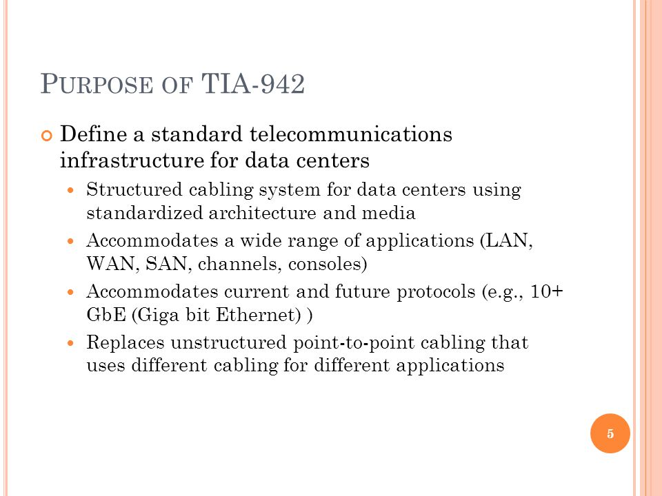 P URPOSE OF TIA-942 Define a standard telecommunications infrastructure for data centers Structured cabling system for data centers using standardized architecture and media Accommodates a wide range of applications (LAN, WAN, SAN, channels, consoles) Accommodates current and future protocols (e.g., 10+ GbE (Giga bit Ethernet) ) Replaces unstructured point-to-point cabling that uses different cabling for different applications 5