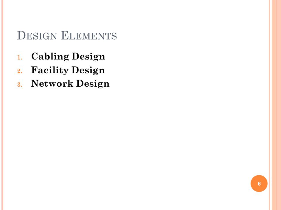D ESIGN E LEMENTS 1. Cabling Design 2. Facility Design 3. Network Design 6