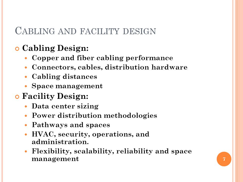 C ABLING AND FACILITY DESIGN Cabling Design: Copper and fiber cabling performance Connectors, cables, distribution hardware Cabling distances Space management Facility Design: Data center sizing Power distribution methodologies Pathways and spaces HVAC, security, operations, and administration.