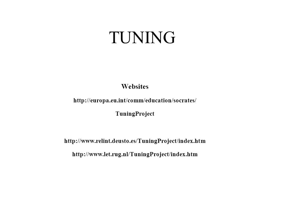 TUNING Websites http://europa.eu.int/comm/education/socrates/ TuningProject http://www.relint.deusto.es/TuningProject/index.htm http://www.let.rug.nl/TuningProject/index.htm