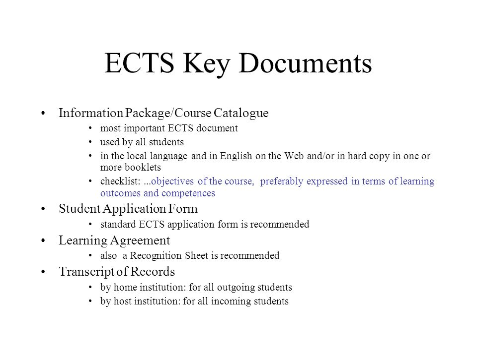 ECTS Key Documents Information Package/Course Catalogue most important ECTS document used by all students in the local language and in English on the Web and/or in hard copy in one or more booklets checklist:...objectives of the course, preferably expressed in terms of learning outcomes and competences Student Application Form standard ECTS application form is recommended Learning Agreement also a Recognition Sheet is recommended Transcript of Records by home institution: for all outgoing students by host institution: for all incoming students