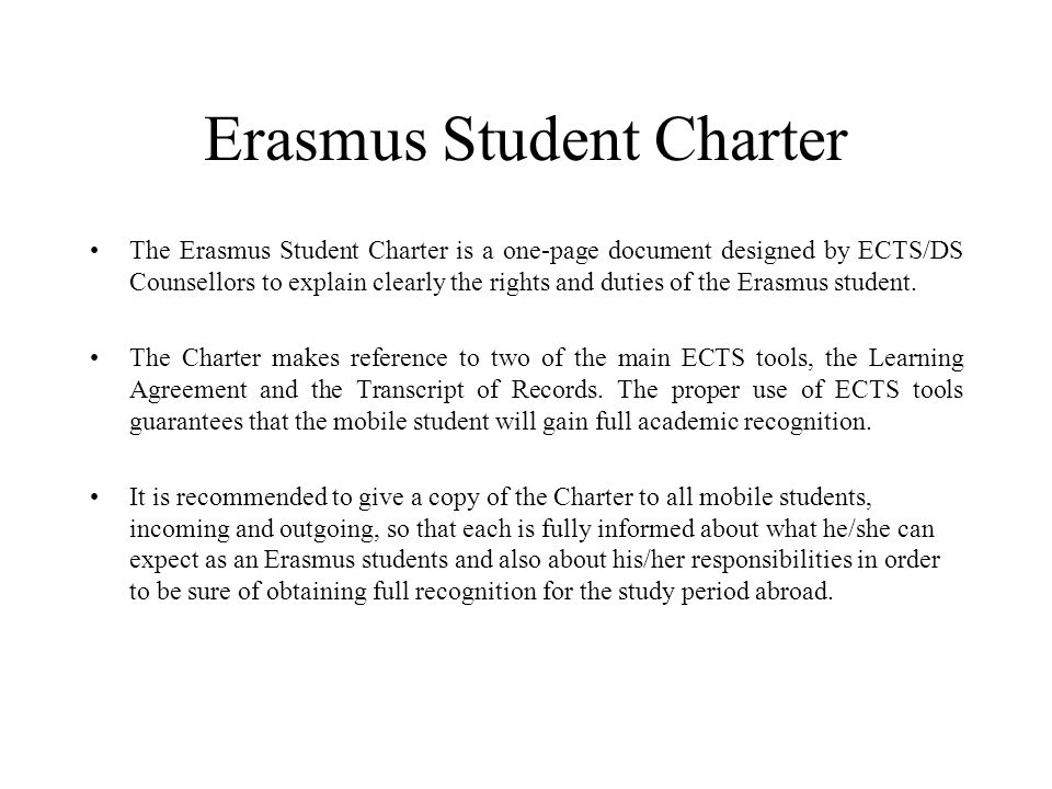 Erasmus Student Charter The Erasmus Student Charter is a one-page document designed by ECTS/DS Counsellors to explain clearly the rights and duties of the Erasmus student.