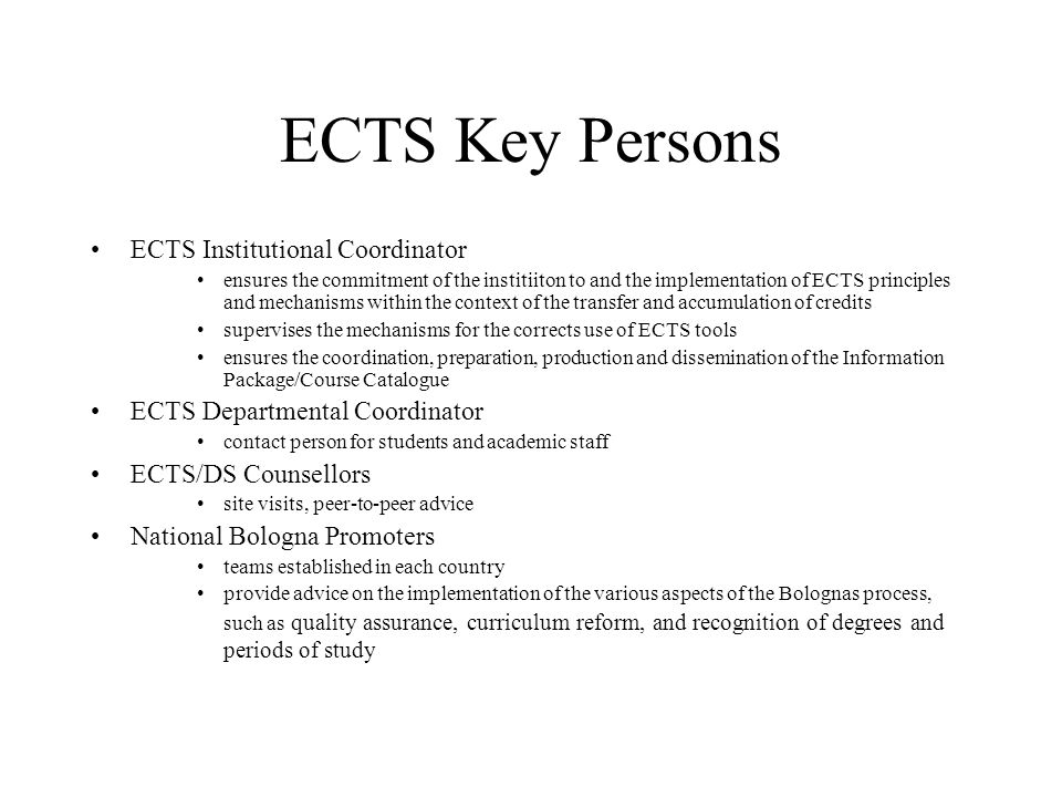 ECTS Key Persons ECTS Institutional Coordinator ensures the commitment of the institiiton to and the implementation of ECTS principles and mechanisms within the context of the transfer and accumulation of credits supervises the mechanisms for the corrects use of ECTS tools ensures the coordination, preparation, production and dissemination of the Information Package/Course Catalogue ECTS Departmental Coordinator contact person for students and academic staff ECTS/DS Counsellors site visits, peer-to-peer advice National Bologna Promoters teams established in each country provide advice on the implementation of the various aspects of the Bolognas process, such as quality assurance, curriculum reform, and recognition of degrees and periods of study