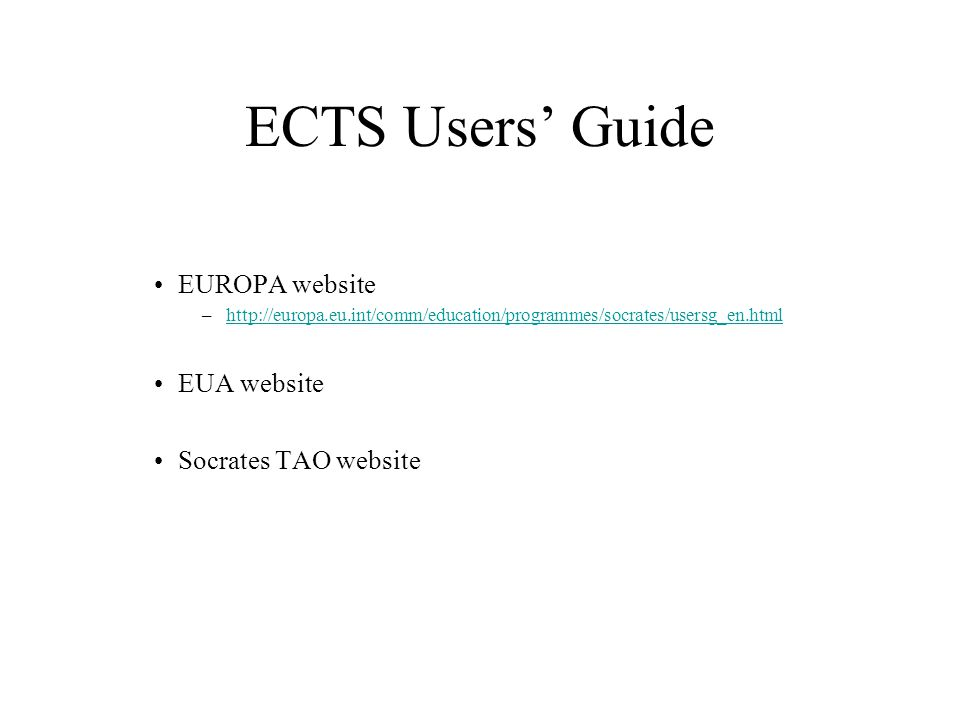 ECTS Users Guide EUROPA website –http://europa.eu.int/comm/education/programmes/socrates/usersg_en.htmlhttp://europa.eu.int/comm/education/programmes/socrates/usersg_en.html EUA website Socrates TAO website