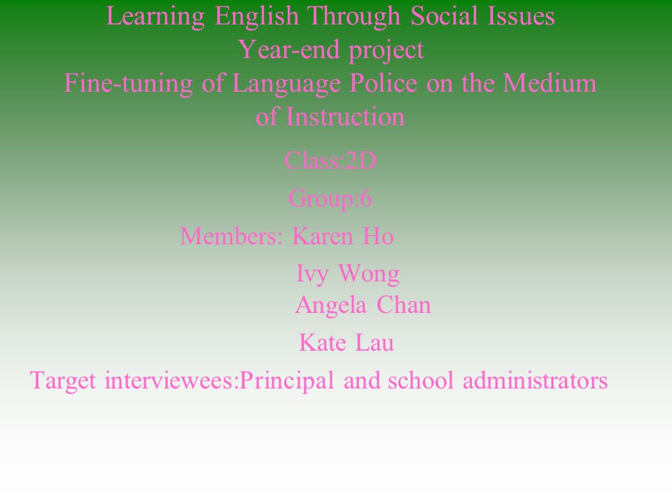 Learning English Through Social Issues Year-end project Fine-tuning of Language Police on the Medium of Instruction Class:2D Group:6 Members: Karen Ho Ivy Wong Angela Chan Kate Lau Target interviewees:Principal and school administrators