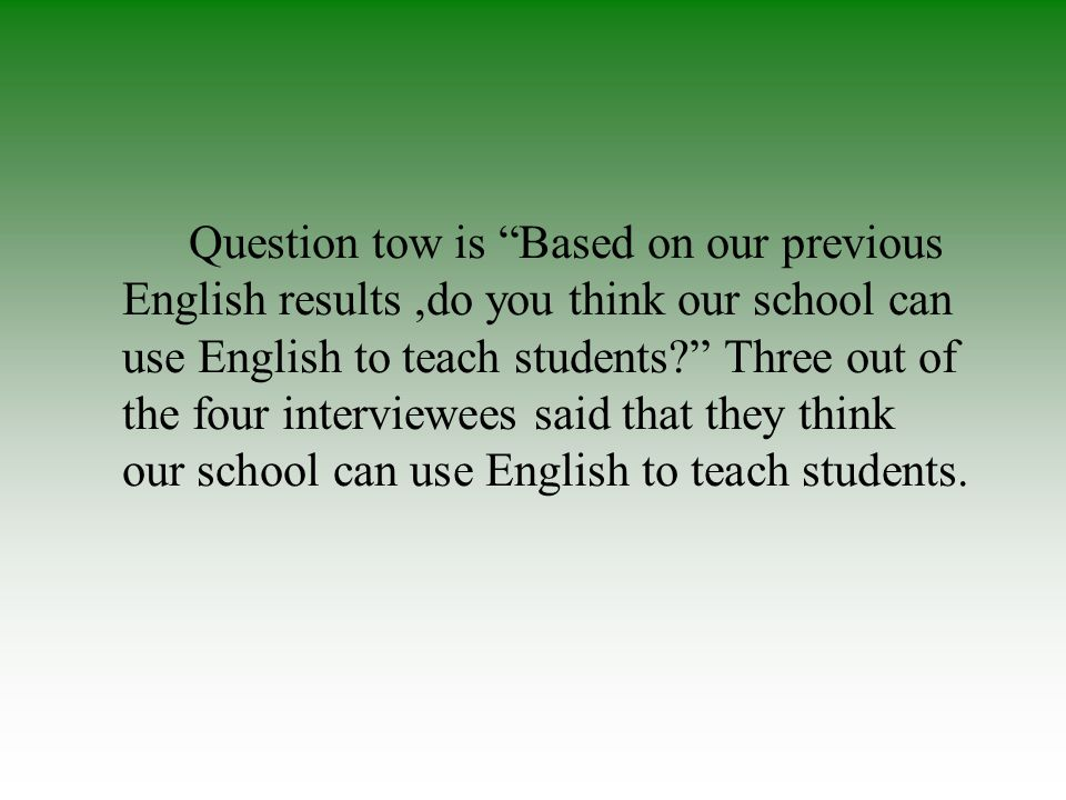 Question tow is Based on our previous English results,do you think our school can use English to teach students.