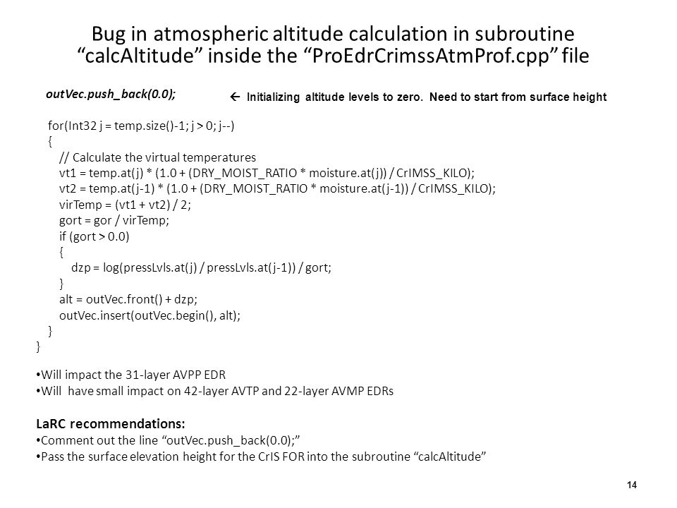 Bug in atmospheric altitude calculation in subroutinecalcAltitude inside the ProEdrCrimssAtmProf.cpp file outVec.push_back(0.0); for(Int32 j = temp.size()-1; j > 0; j--) { // Calculate the virtual temperatures vt1 = temp.at(j) * (1.0 + (DRY_MOIST_RATIO * moisture.at(j)) / CrIMSS_KILO); vt2 = temp.at(j-1) * (1.0 + (DRY_MOIST_RATIO * moisture.at(j-1)) / CrIMSS_KILO); virTemp = (vt1 + vt2) / 2; gort = gor / virTemp; if (gort > 0.0) { dzp = log(pressLvls.at(j) / pressLvls.at(j-1)) / gort; } alt = outVec.front() + dzp; outVec.insert(outVec.begin(), alt); } Will impact the 31-layer AVPP EDR Will have small impact on 42-layer AVTP and 22-layer AVMP EDRs LaRC recommendations: Comment out the line outVec.push_back(0.0); Pass the surface elevation height for the CrIS FOR into the subroutine calcAltitude Initializing altitude levels to zero.