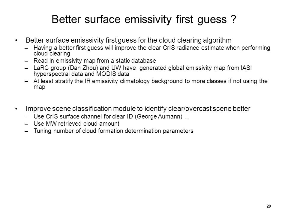 Better surface emisssivity first guess for the cloud clearing algorithm –Having a better first guess will improve the clear CrIS radiance estimate when performing cloud clearing –Read in emissivity map from a static database –LaRC group (Dan Zhou) and UW have generated global emissivity map from IASI hyperspectral data and MODIS data –At least stratify the IR emissivity climatology background to more classes if not using the map Improve scene classification module to identify clear/overcast scene better –Use CrIS surface channel for clear ID (George Aumann) … –Use MW retrieved cloud amount –Tuning number of cloud formation determination parameters 20 Better surface emissivity first guess