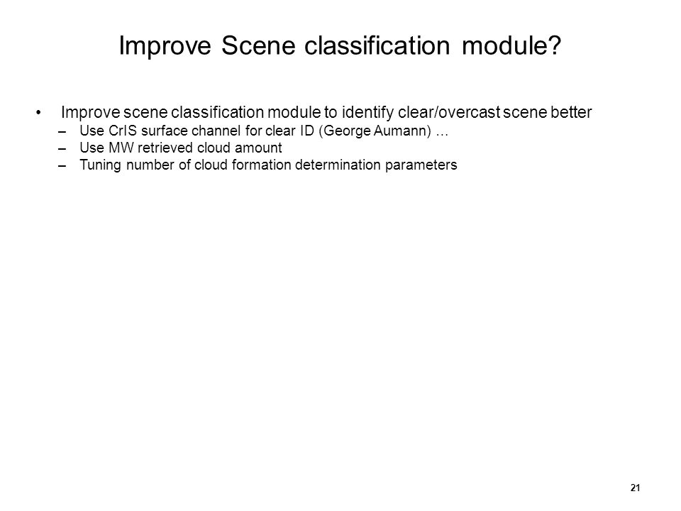 Improve scene classification module to identify clear/overcast scene better –Use CrIS surface channel for clear ID (George Aumann) … –Use MW retrieved cloud amount –Tuning number of cloud formation determination parameters 21 Improve Scene classification module